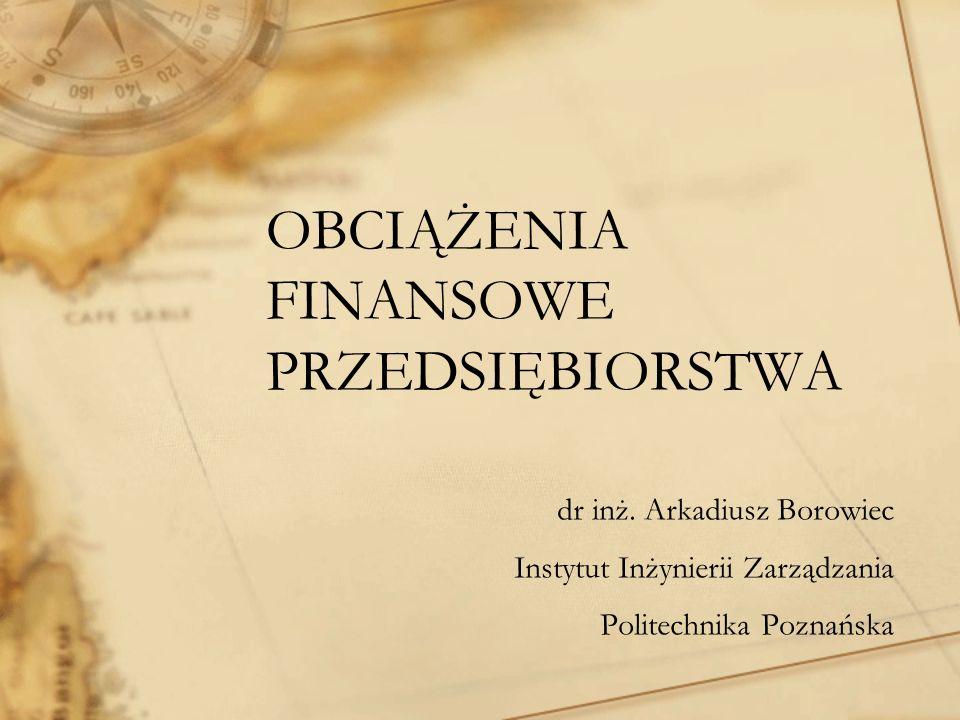 OBCIĄŻENIA FINANSOWE PRZEDSIĘBIORSTWA dr inż. Arkadiusz Borowiec Instytut Inżynierii Zarządzania Politechnika Poznańska