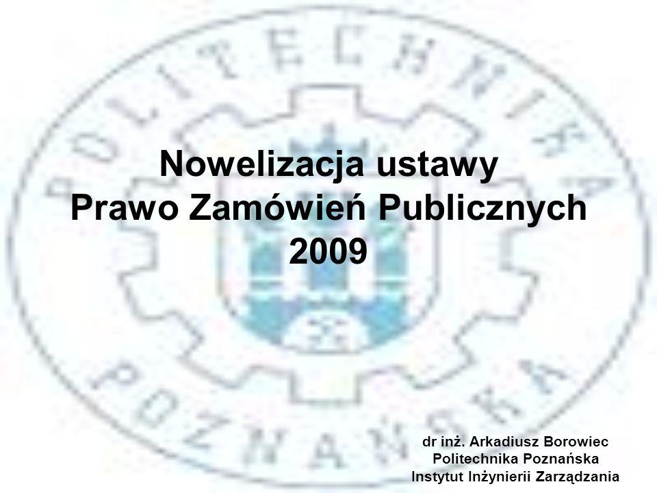 Nowelizacja ustawy Prawo Zamówień Publicznych 2009 dr inż. Arkadiusz Borowiec Politechnika Poznańska Instytut Inżynierii Zarządzania