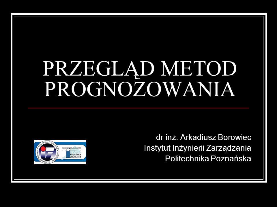 PRZEGLĄD METOD PROGNOZOWANIA dr inż. Arkadiusz Borowiec Instytut Inżynierii Zarządzania Politechnika Poznańska