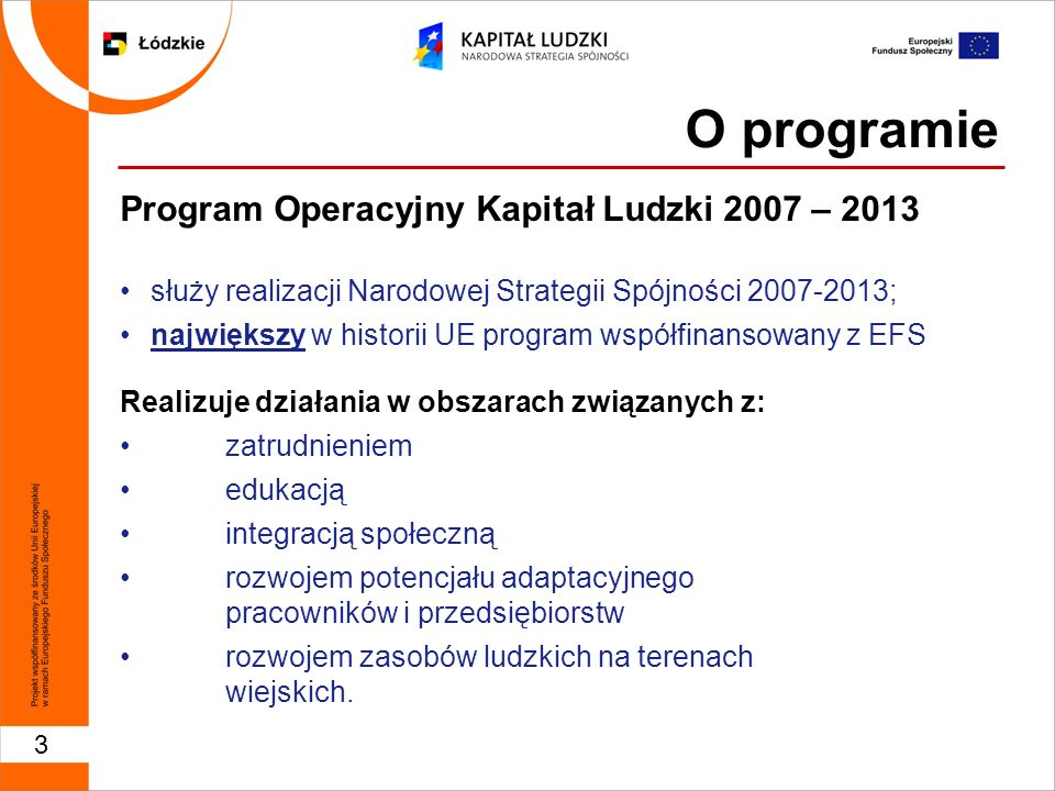 3 Program Operacyjny Kapitał Ludzki 2007 – 2013 służy realizacji Narodowej Strategii Spójności 2007-2013; największy w historii UE program współfinansowany z EFS Realizuje działania w obszarach związanych z: zatrudnieniem edukacją integracją społeczną rozwojem potencjału adaptacyjnego pracowników i przedsiębiorstw rozwojem zasobów ludzkich na terenach wiejskich.