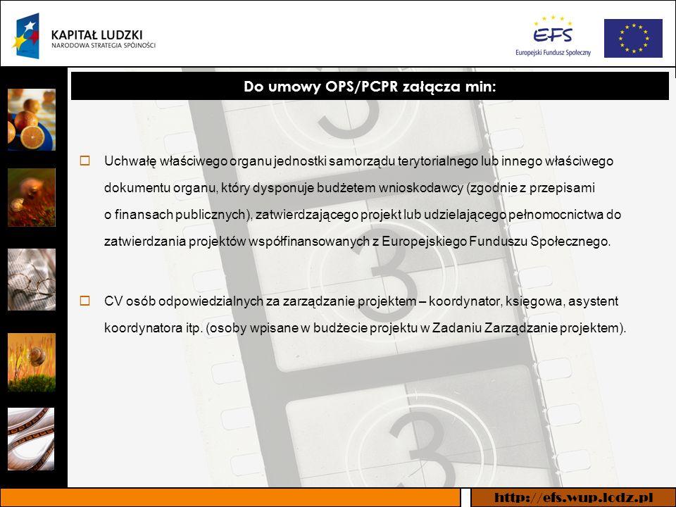 http://efs.wup.lodz.pl Do umowy OPS/PCPR załącza min: Uchwałę właściwego organu jednostki samorządu terytorialnego lub innego właściwego dokumentu organu, który dysponuje budżetem wnioskodawcy (zgodnie z przepisami o finansach publicznych), zatwierdzającego projekt lub udzielającego pełnomocnictwa do zatwierdzania projektów współfinansowanych z Europejskiego Funduszu Społecznego.