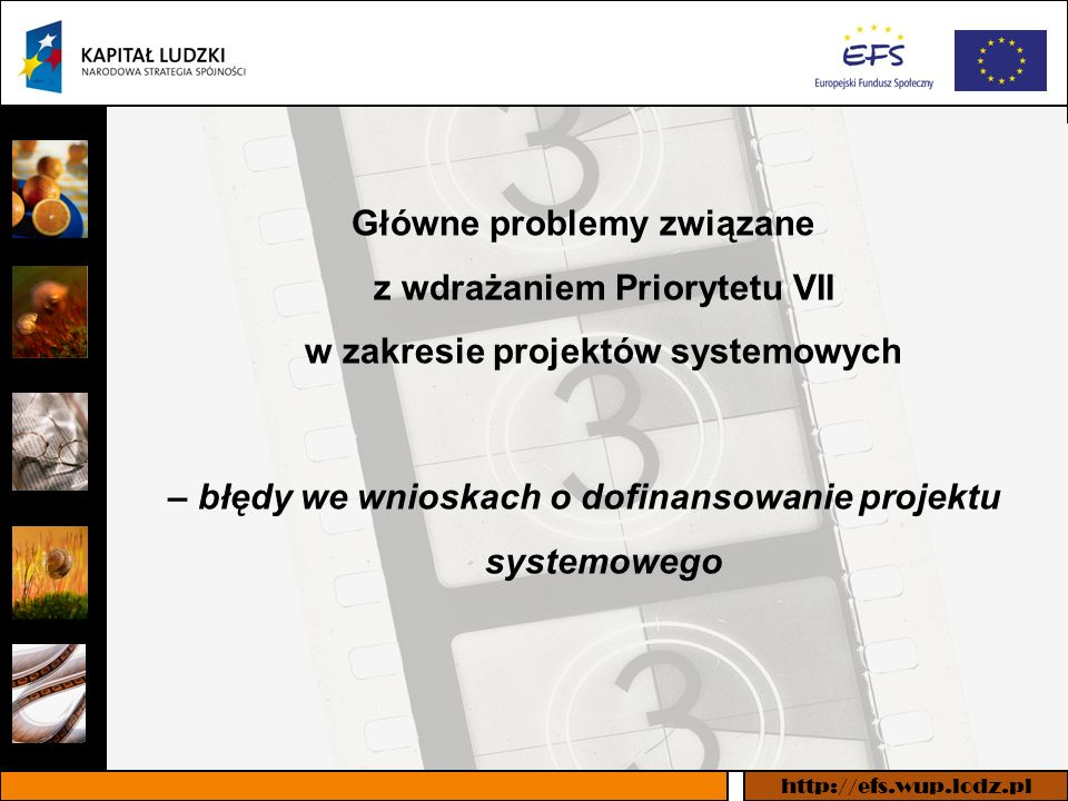 http://efs.wup.lodz.pl Najczęściej występujące błędy w projektach systemowych Brak wypełnionego pola w pozycji 1.6 Numer konkursu Brak wymaganej we wniosku informacji na temat spełniania kryteriów merytorycznych i organizacyjnych (posiadanie strategii i informacja o zatrudnieniu) Brak spójności pomiędzy opisem działań w punkcie 3.3 wniosku a informacjami zawartymi w budżecie i harmonogramie realizacji projektu Błędne nazewnictwo zadań, niezgodne z zapisami Zasad przygotowania, realizacji i rozliczania projektów systemowych ops, pcpr i rops w ramach PO KL 2007-2013