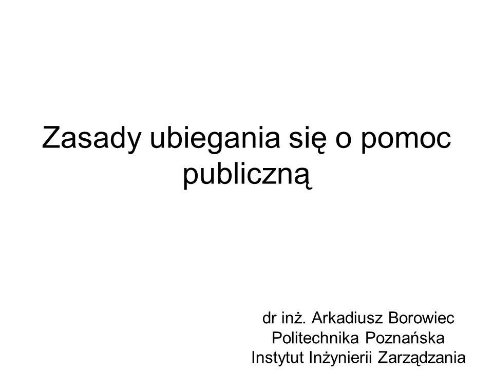 Zasady ubiegania się o pomoc publiczną dr inż. Arkadiusz Borowiec Politechnika Poznańska Instytut Inżynierii Zarządzania