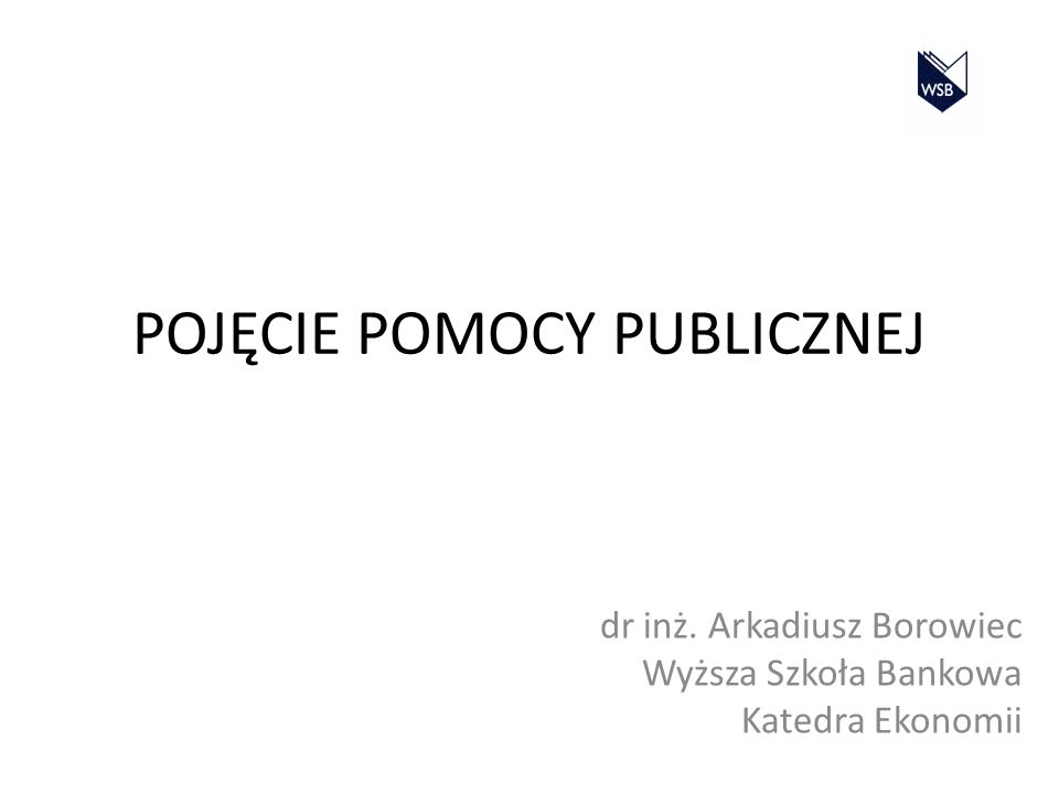 POJĘCIE POMOCY PUBLICZNEJ dr inż. Arkadiusz Borowiec Wyższa Szkoła Bankowa Katedra Ekonomii