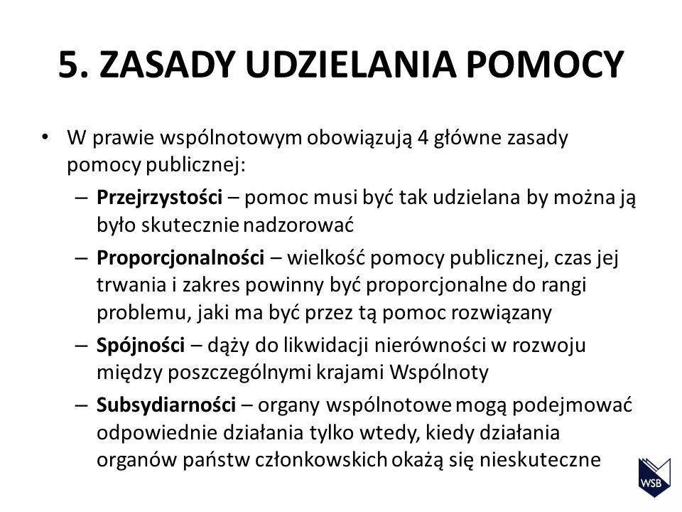 5. ZASADY UDZIELANIA POMOCY W prawie wspólnotowym obowiązują 4 główne zasady pomocy publicznej: – Przejrzystości – pomoc musi być tak udzielana by moż
