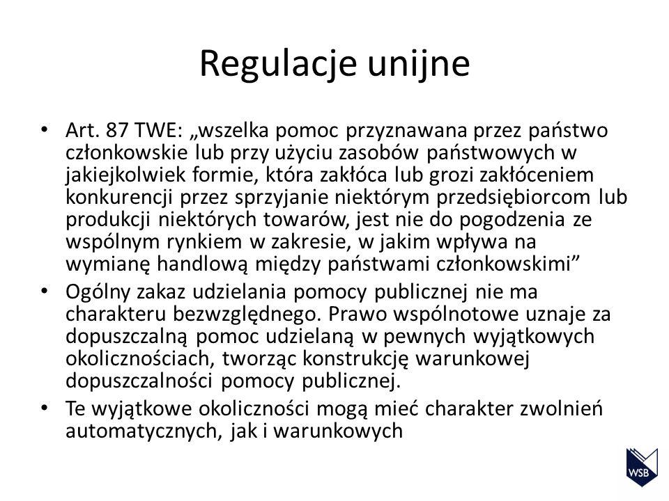 Regulacje unijne Art. 87 TWE: wszelka pomoc przyznawana przez państwo członkowskie lub przy użyciu zasobów państwowych w jakiejkolwiek formie, która z