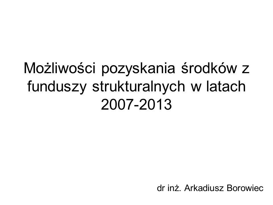 Możliwości pozyskania środków z funduszy strukturalnych w latach 2007-2013 dr inż. Arkadiusz Borowiec