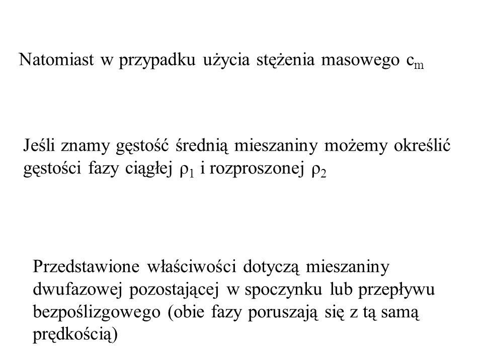 Natomiast w przypadku użycia stężenia masowego c m Jeśli znamy gęstość średnią mieszaniny możemy określić gęstości fazy ciągłej ρ 1 i rozproszonej ρ 2 Przedstawione właściwości dotyczą mieszaniny dwufazowej pozostającej w spoczynku lub przepływu bezpoślizgowego (obie fazy poruszają się z tą samą prędkością)