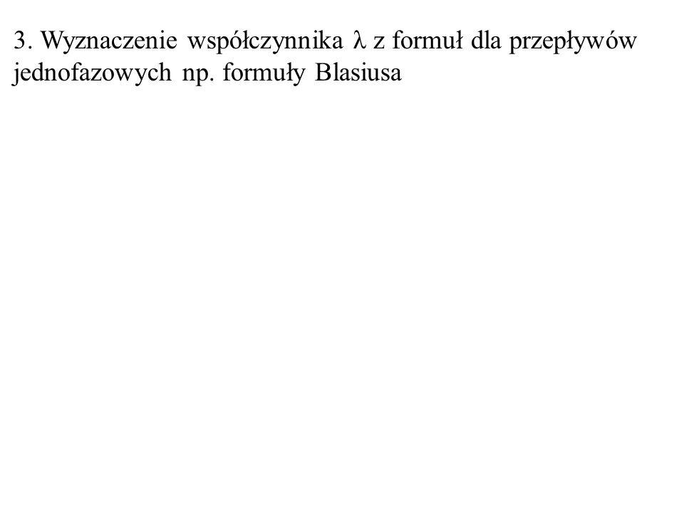 3. Wyznaczenie współczynnika λ z formuł dla przepływów jednofazowych np. formuły Blasiusa