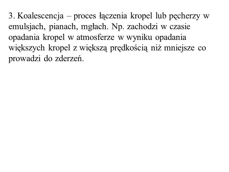3.Koalescencja – proces łączenia kropel lub pęcherzy w emulsjach, pianach, mgłach.