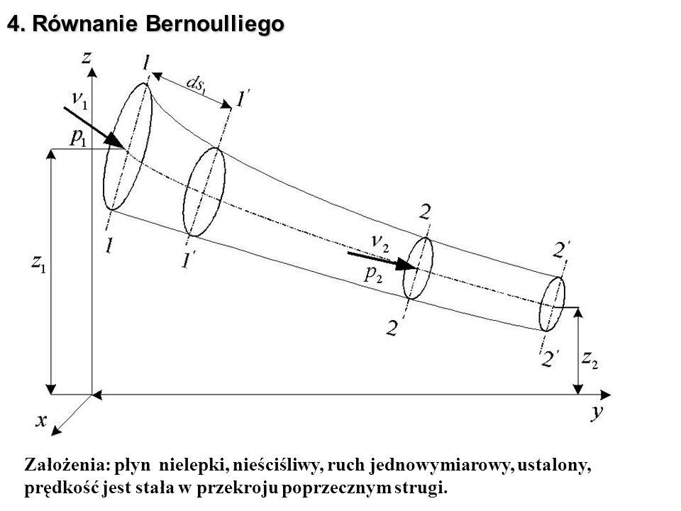 4. Równanie Bernoulliego Założenia: płyn nielepki, nieściśliwy, ruch jednowymiarowy, ustalony, prędkość jest stała w przekroju poprzecznym strugi.