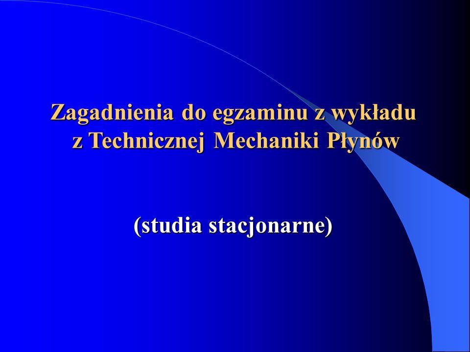 Zagadnienia do egzaminu z wykładu z Technicznej Mechaniki Płynów (studia stacjonarne)