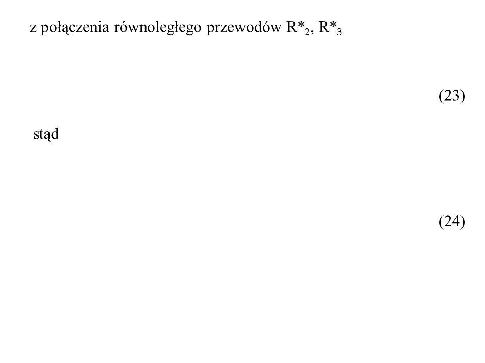 (23) z połączenia równoległego przewodów R* 2, R* 3 stąd (24)