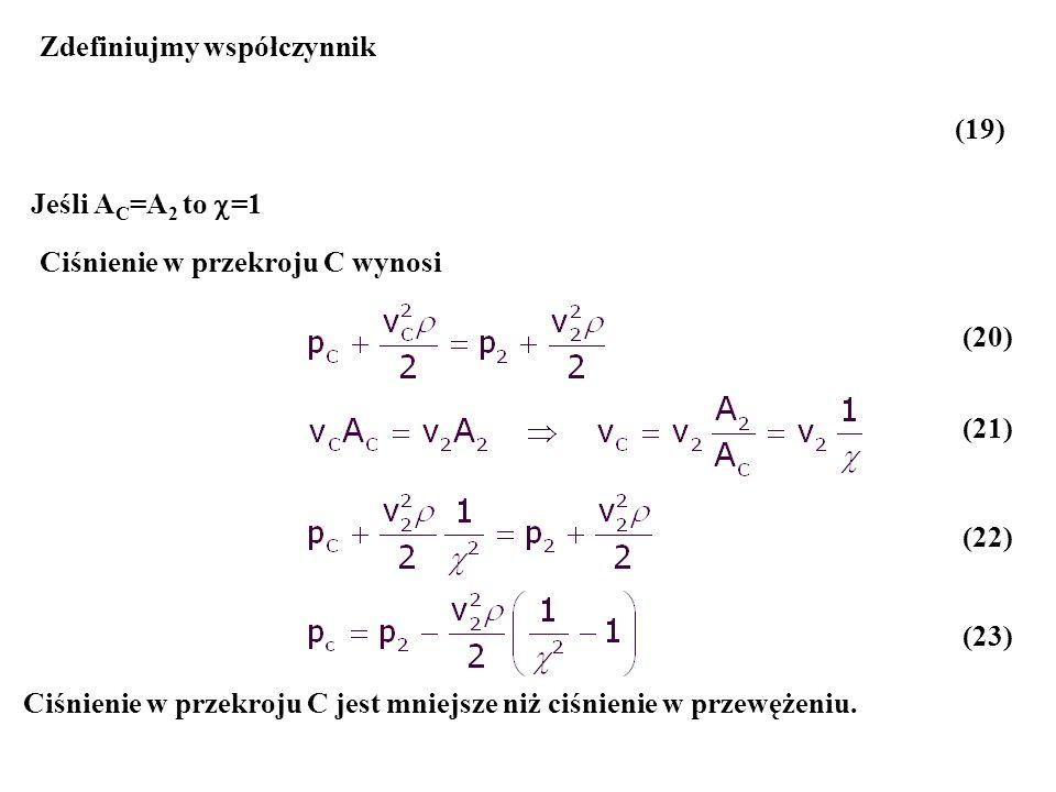 Zdefiniujmy współczynnik Ciśnienie w przekroju C wynosi Jeśli A C =A 2 to =1 Ciśnienie w przekroju C jest mniejsze niż ciśnienie w przewężeniu. (19) (