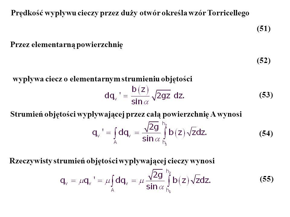 Strumień objętości wypływającej przez całą powierzchnię A wynosi Prędkość wypływu cieczy przez duży otwór określa wzór Torricellego (51) Przez element