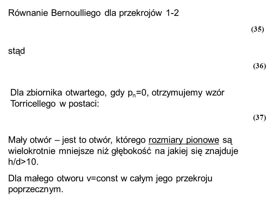 Równanie Bernoulliego dla przekrojów 1-2 stąd Dla zbiornika otwartego, gdy p n =0, otrzymujemy wzór Torricellego w postaci: Mały otwór – jest to otwór