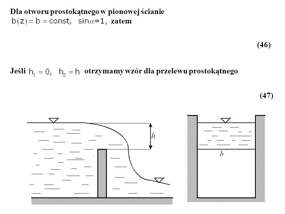 Dla otworu prostokątnego w pionowej ścianie zatem (46) Jeśli otrzymamy wzór dla przelewu prostokątnego (47)