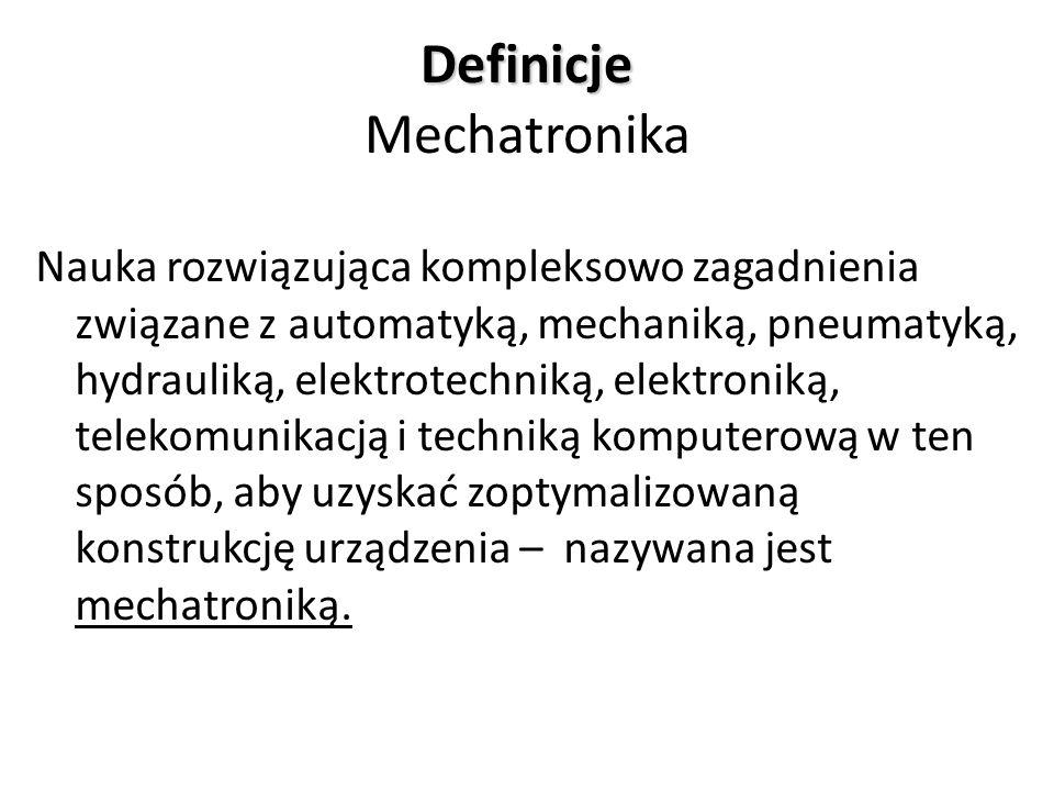 Definicje Definicje Mechatronika Nauka rozwiązująca kompleksowo zagadnienia związane z automatyką, mechaniką, pneumatyką, hydrauliką, elektrotechniką,