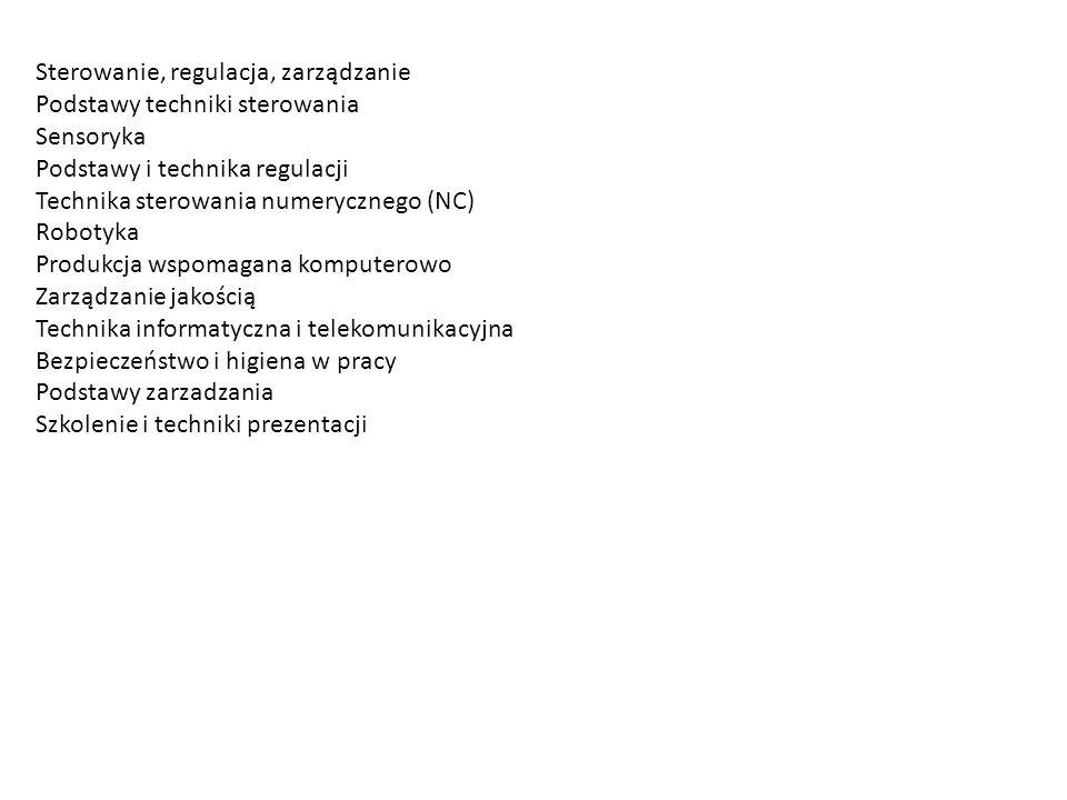 Sterowanie, regulacja, zarządzanie Podstawy techniki sterowania Sensoryka Podstawy i technika regulacji Technika sterowania numerycznego (NC) Robotyka