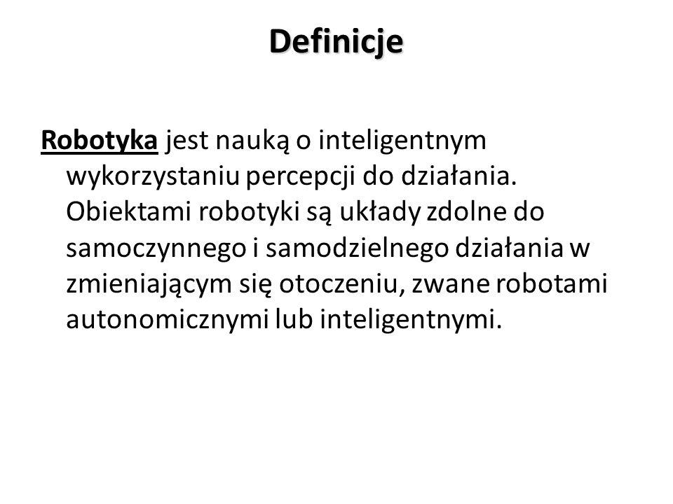 Definicje Robotyka jest nauką o inteligentnym wykorzystaniu percepcji do działania. Obiektami robotyki są układy zdolne do samoczynnego i samodzielneg