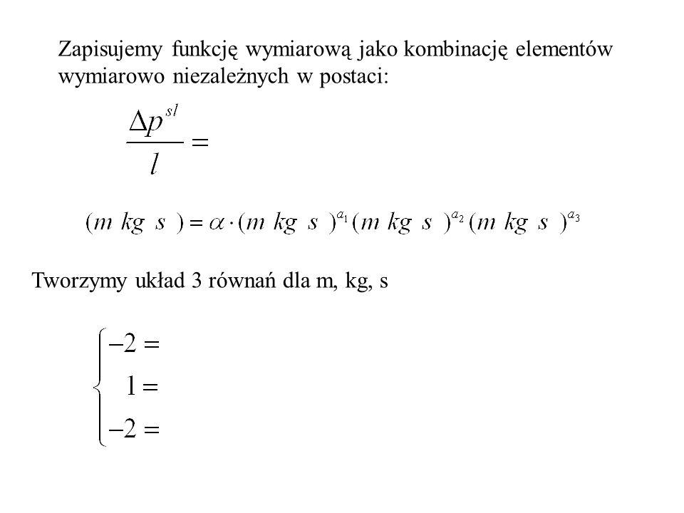Zapisujemy funkcję wymiarową jako kombinację elementów wymiarowo niezależnych w postaci: Tworzymy układ 3 równań dla m, kg, s