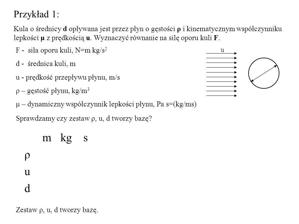 Przykład 1: Kula o średnicy d opływana jest przez płyn o gęstości ρ i kinematycznym współczynniku lepkości μ z prędkością u.
