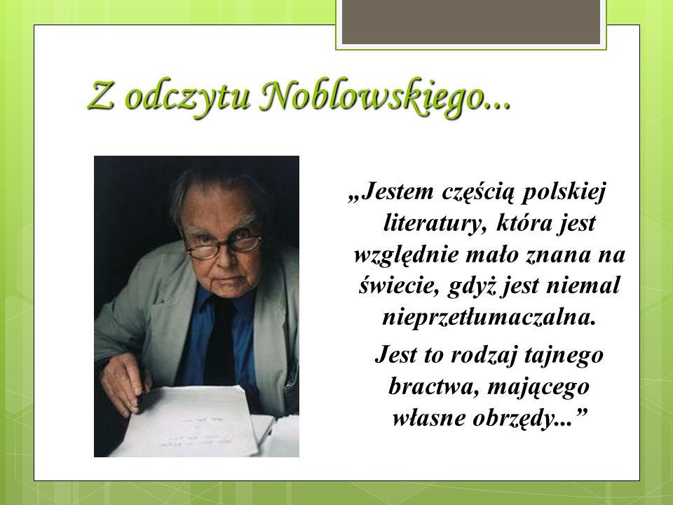 Z odczytu Noblowskiego... Jestem częścią polskiej literatury, która jest względnie mało znana na świecie, gdyż jest niemal nieprzetłumaczalna. Jest to