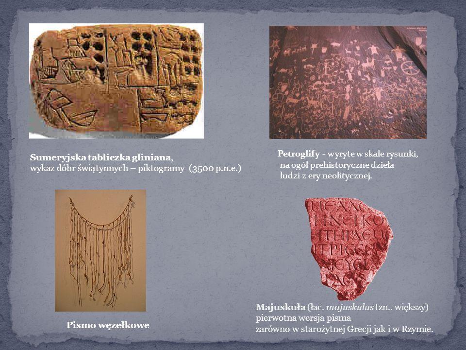Sumeryjska tabliczka gliniana, wykaz dóbr świątynnych – piktogramy (3500 p.n.e.) Pismo węzełkowe Petroglify - wyryte w skale rysunki, na ogół prehistoryczne dzieła ludzi z ery neolitycznej.