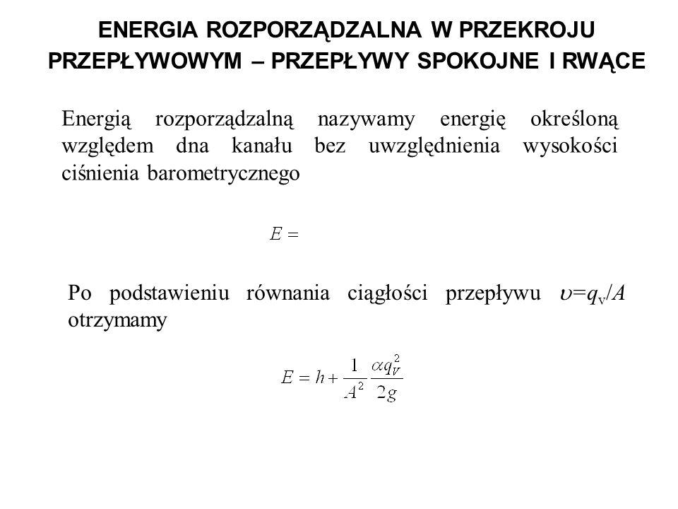 ENERGIA ROZPORZĄDZALNA W PRZEKROJU PRZEPŁYWOWYM – PRZEPŁYWY SPOKOJNE I RWĄCE Po podstawieniu równania ciągłości przepływu =q v /A otrzymamy Energią ro