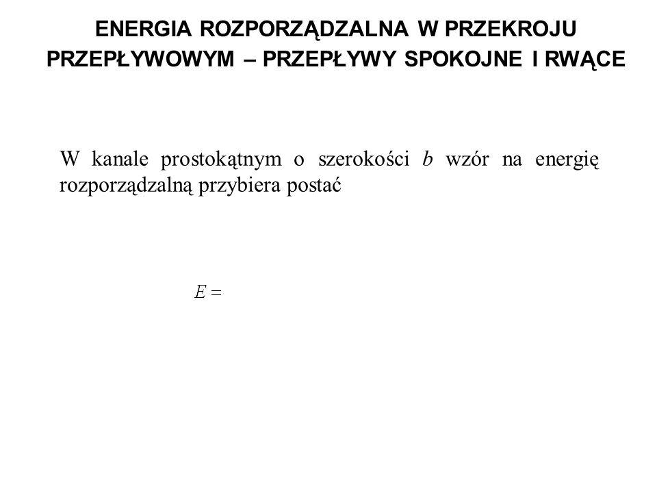 ENERGIA ROZPORZĄDZALNA W PRZEKROJU PRZEPŁYWOWYM – PRZEPŁYWY SPOKOJNE I RWĄCE W kanale prostokątnym o szerokości b wzór na energię rozporządzalną przyb