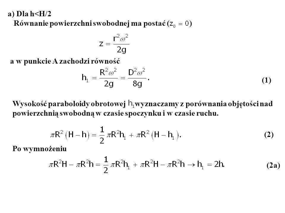 (1) a) Dla h<H/2 Równanie powierzchni swobodnej ma postać ( ) a w punkcie A zachodzi równość Wysokość paraboloidy obrotowej wyznaczamy z porównania ob