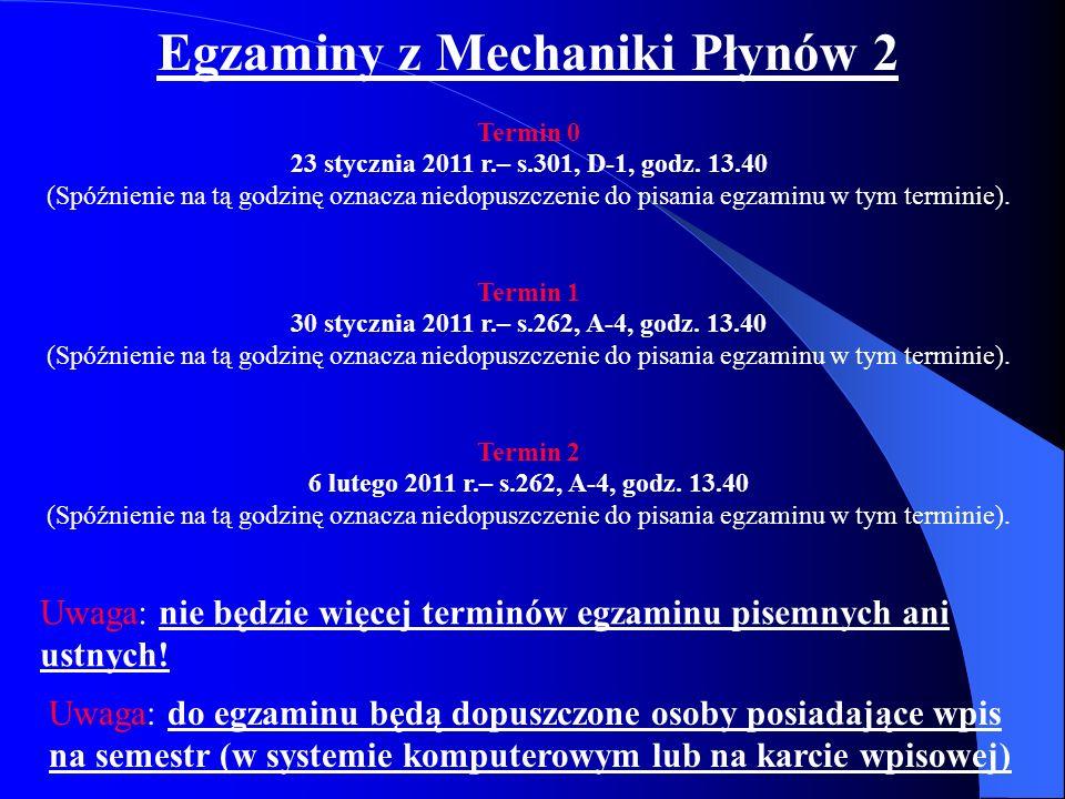 Egzaminy z Mechaniki Płynów 2 Termin 0 23 stycznia 2011 r.– s.301, D-1, godz. 13.40 (Spóźnienie na tą godzinę oznacza niedopuszczenie do pisania egzam