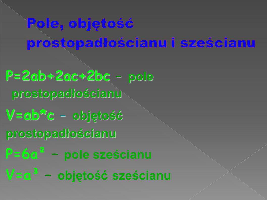 P=2ab+2ac+2bc – pole prostopadłościanu V=ab*c – objętość prostopadłościanu P=6a² – pole sześcianu V=a³ – objętość sześcianu