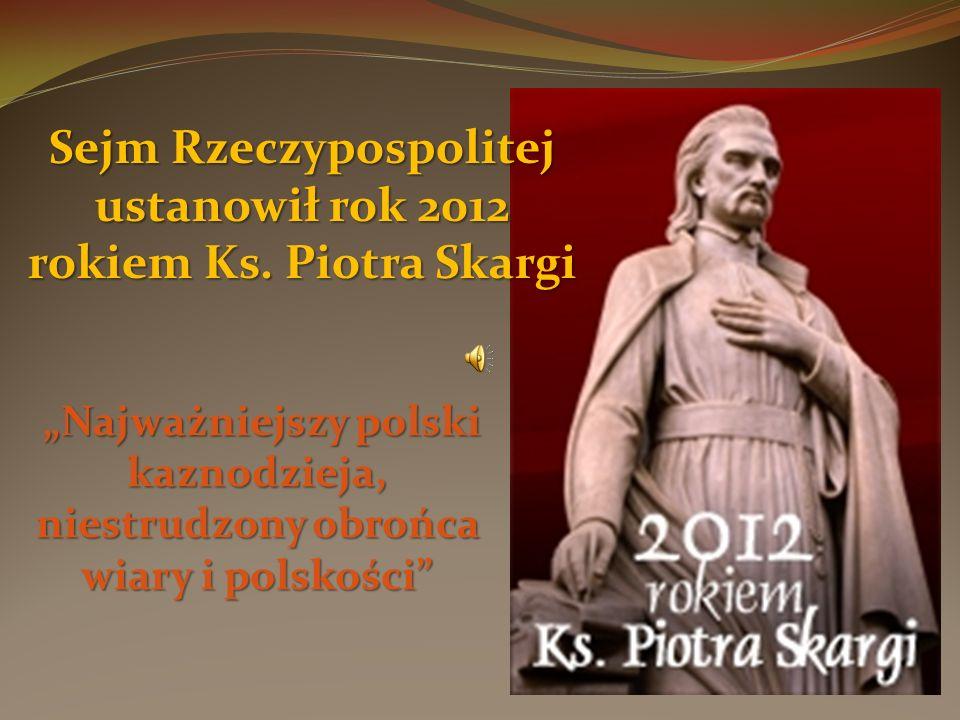 Sejm Rzeczypospolitej ustanowił rok 2012 rokiem Ks. Piotra Skargi Najważniejszy polski kaznodzieja, niestrudzony obrońca wiary i polskości Najważniejs