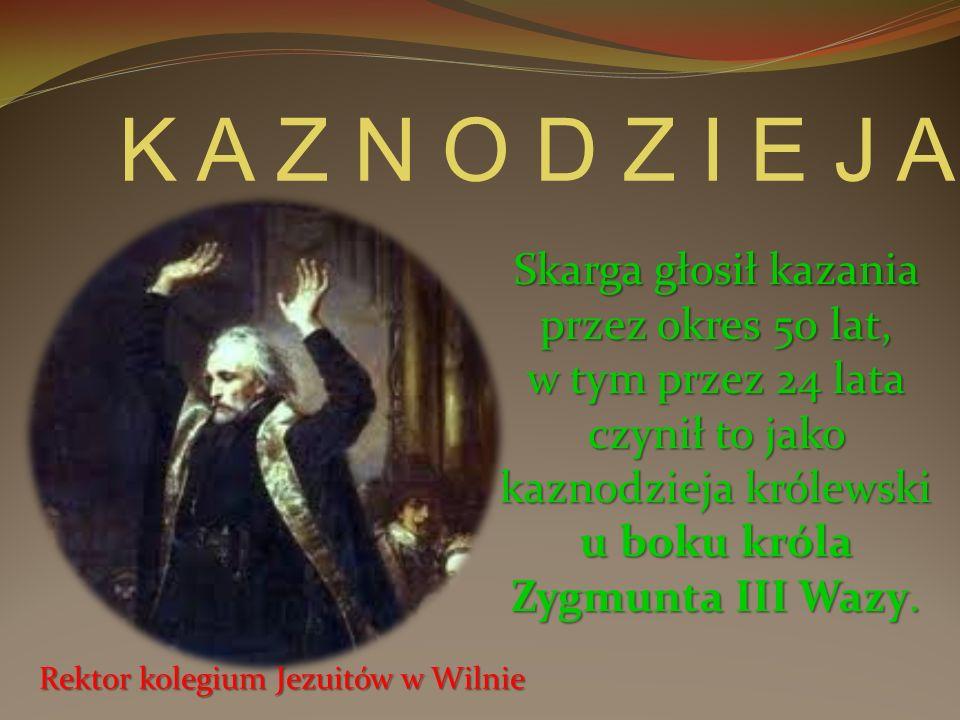 Skarga głosił kazania przez okres 50 lat, w tym przez 24 lata czynił to jako kaznodzieja królewski u boku króla Zygmunta III Wazy. Rektor kolegium Jez