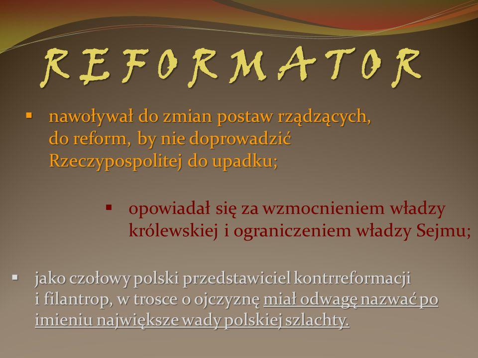 R E F O R M A T O R nawoływał do zmian postaw rządzących, do reform, by nie doprowadzić Rzeczypospolitej do upadku; nawoływał do zmian postaw rządzący