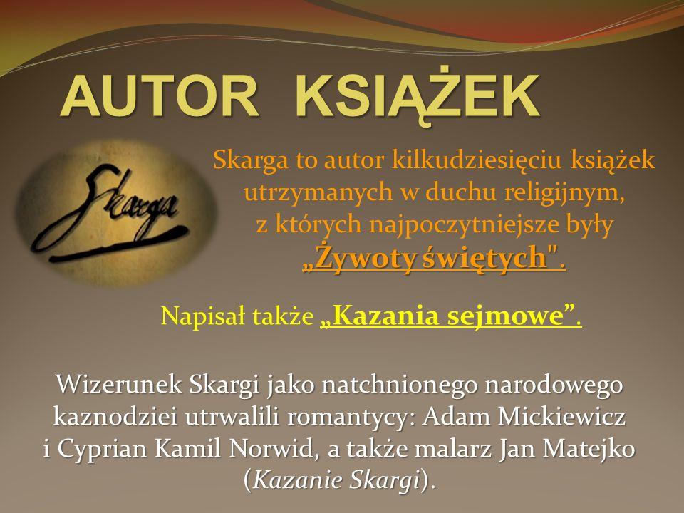AUTOR KSIĄŻEK Wizerunek Skargi jako natchnionego narodowego kaznodziei utrwalili romantycy: Adam Mickiewicz i Cyprian Kamil Norwid, a także malarz Jan