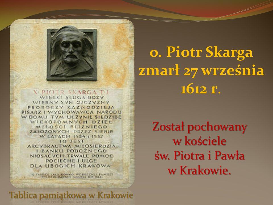 o. Piotr Skarga zmarł 27 września 1612 r. Tablica pamiątkowa w Krakowie Został pochowany w kościele św. Piotra i Pawła w Krakowie.