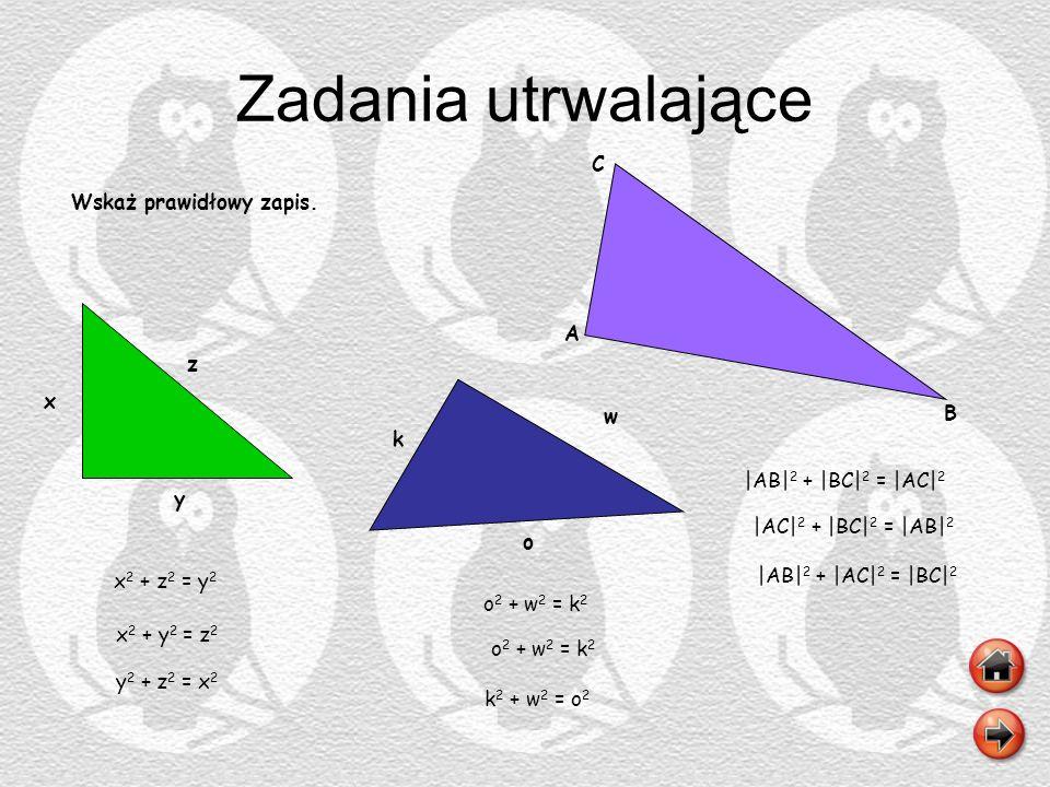 Zadania utrwalające Wskaż prawidłowy zapis. y z x o k w A B C x 2 + y 2 = z 2 x 2 + z 2 = y 2 y 2 + z 2 = x 2 o 2 + w 2 = k 2 k 2 + w 2 = o 2 o 2 + w
