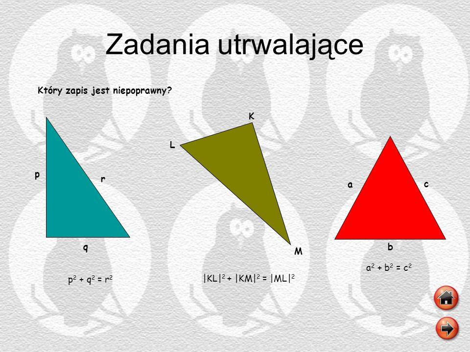 Zadania utrwalające Który zapis jest niepoprawny? q r p p 2 + q 2 = r 2 K L M |KL| 2 + |KM| 2 = |ML| 2 b a c a 2 + b 2 = c 2