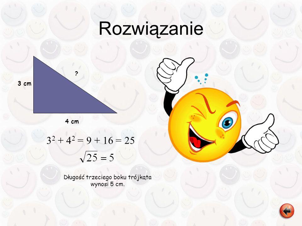 4 cm ? 3 cm 3 2 + 4 2 = 9 + 16 = 25 Długość trzeciego boku trójkąta wynosi 5 cm.