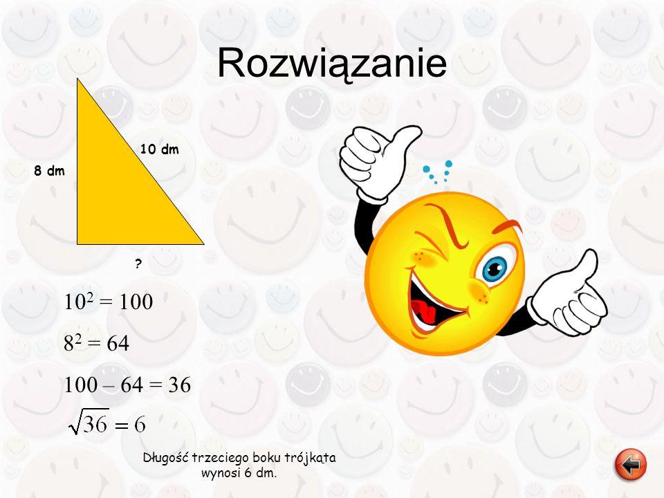 Rozwiązanie Długość trzeciego boku trójkąta wynosi 6 dm. 8 dm ? 10 dm 10 2 = 100 8 2 = 64 100 – 64 = 36