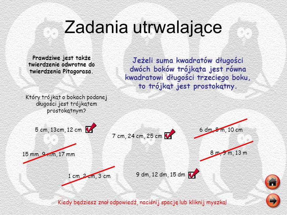 Zadania utrwalające Prawdziwe jest także twierdzenie odwrotne do twierdzenia Pitagorasa. 5 cm, 13cm, 12 cm Kiedy będziesz znał odpowiedź, naciśnij spa