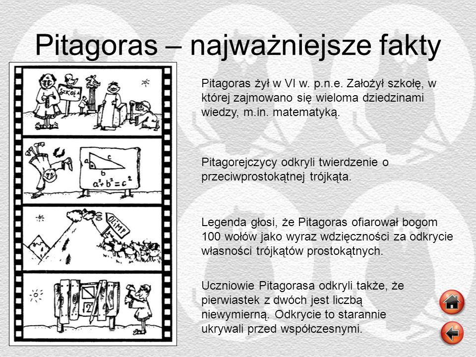Pitagoras – najważniejsze fakty Pitagoras żył w VI w. p.n.e. Założył szkołę, w której zajmowano się wieloma dziedzinami wiedzy, m.in. matematyką. Pita