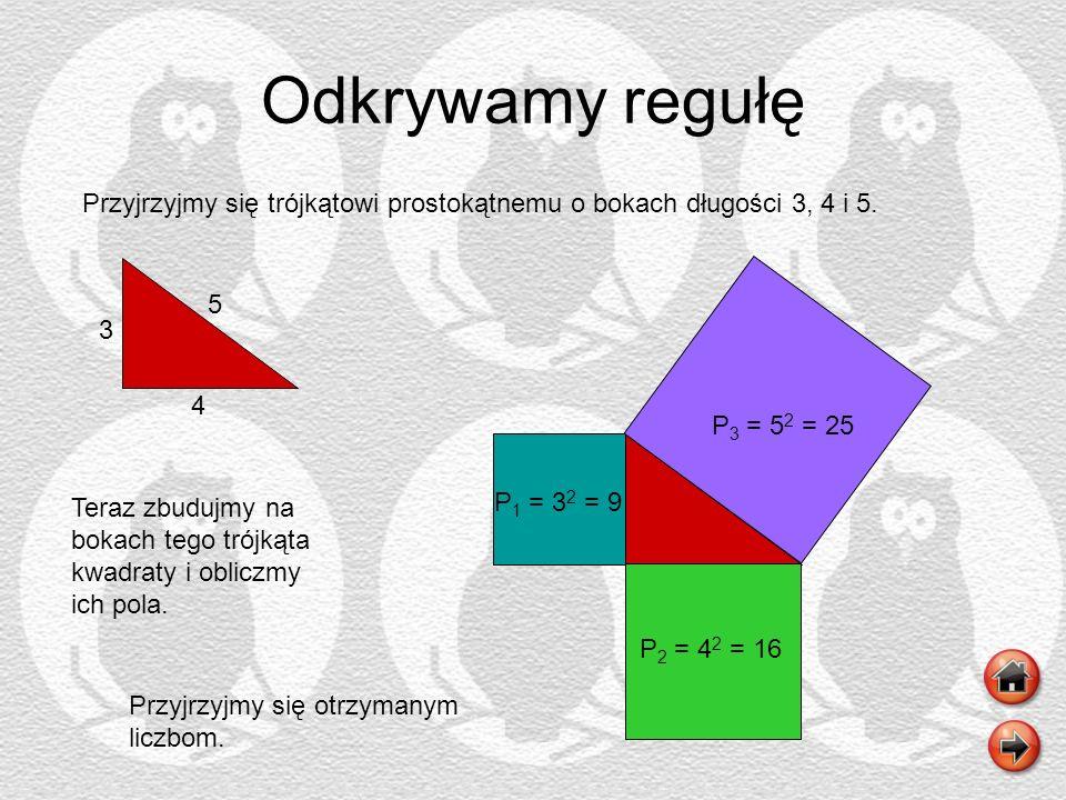 Odkrywamy regułę Przyjrzyjmy się trójkątowi prostokątnemu o bokach długości 3, 4 i 5. 3 4 5 Teraz zbudujmy na bokach tego trójkąta kwadraty i obliczmy