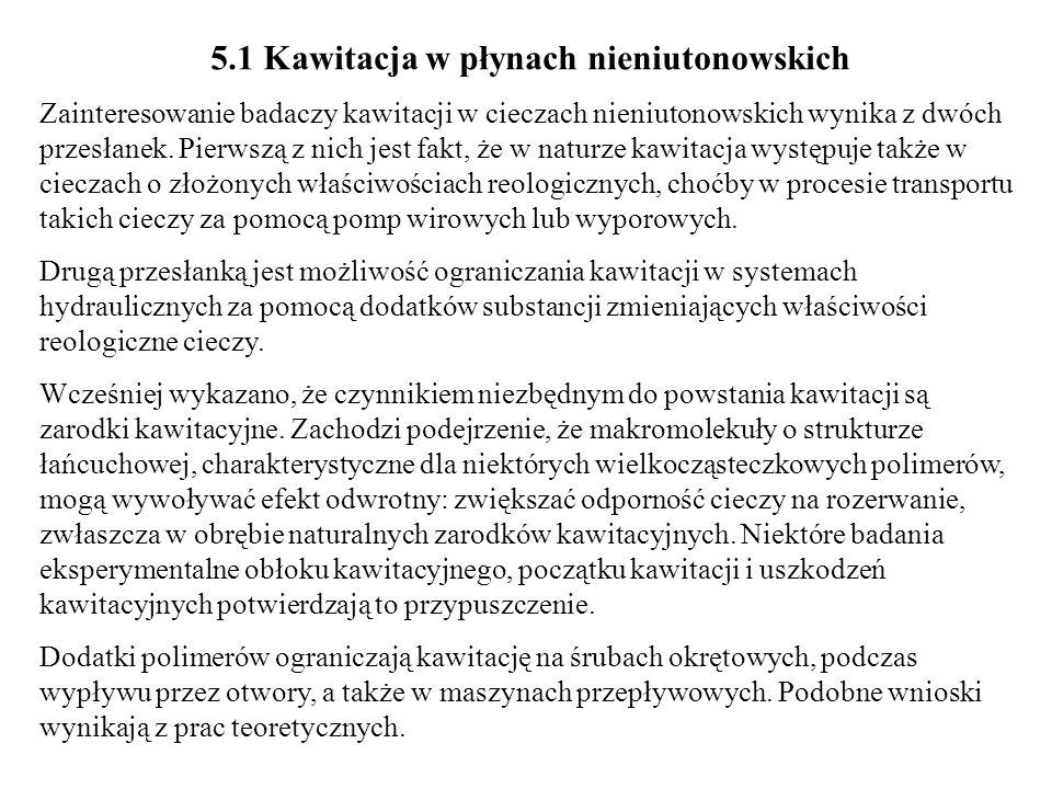 5.1 Kawitacja w płynach nieniutonowskich Zainteresowanie badaczy kawitacji w cieczach nieniutonowskich wynika z dwóch przesłanek. Pierwszą z nich jest