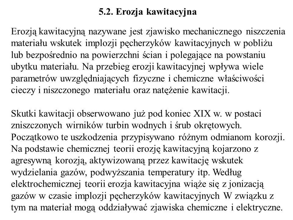 5.2. Erozja kawitacyjna Erozją kawitacyjną nazywane jest zjawisko mechanicznego niszczenia materiału wskutek implozji pęcherzyków kawitacyjnych w pobl
