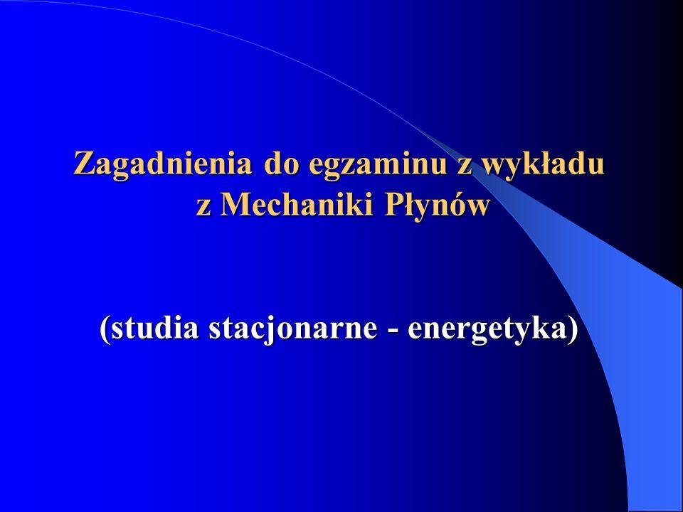 Zagadnienia do egzaminu z wykładu z Mechaniki Płynów (studia stacjonarne - energetyka)