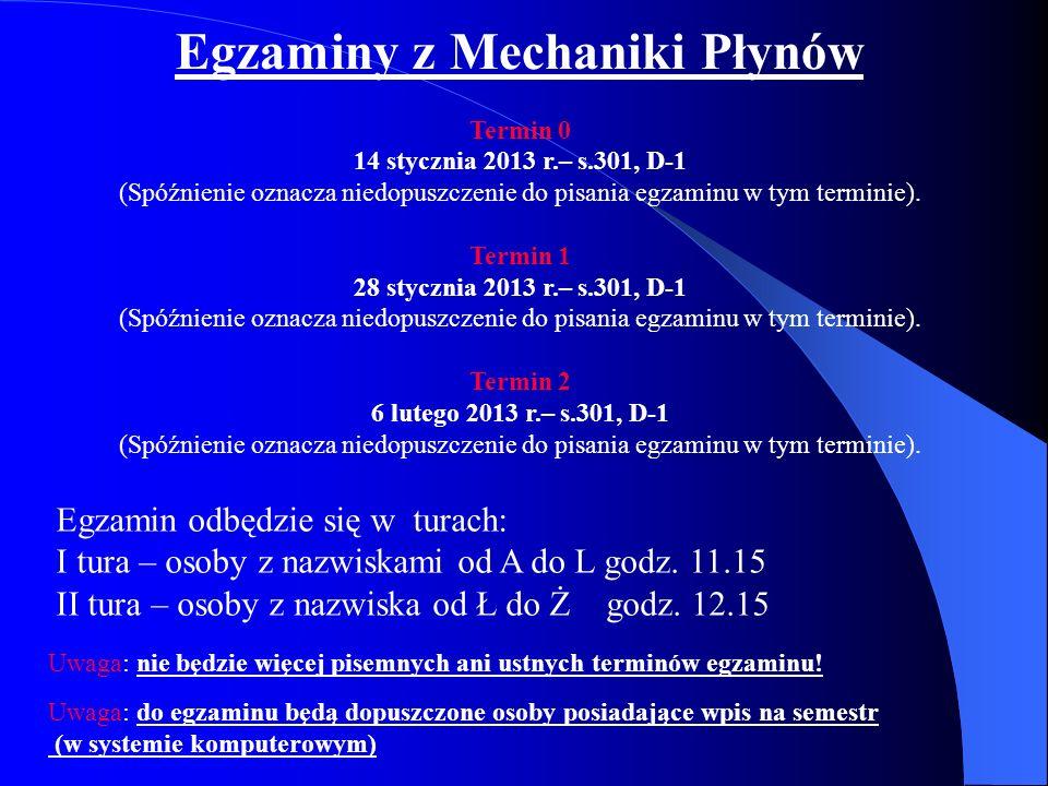 Egzaminy z Mechaniki Płynów Termin 0 14 stycznia 2013 r.– s.301, D-1 (Spóźnienie oznacza niedopuszczenie do pisania egzaminu w tym terminie). Termin 1