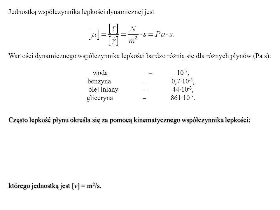 Jednostką współczynnika lepkości dynamicznej jest Wartości dynamicznego współczynnika lepkości bardzo różnią się dla różnych płynów (Pa s): woda – 10 -3, benzyna – 0,7·10 -3, olej lniany– 44·10 -3, gliceryna – 861·10 -3.